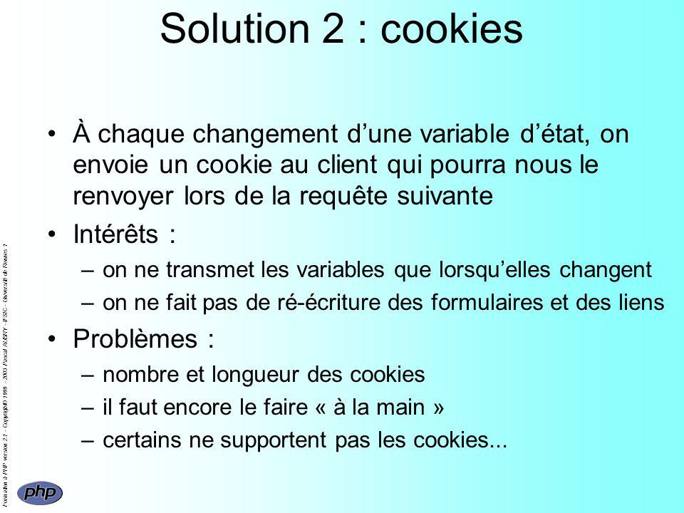 Formation à PHP version 2.1 - Copyright© 1999 - 2003 Pascal AUBRY - IFSIC - Université de Rennes 1 Solution 2 : cookies À chaque changement dune variable détat, on envoie un cookie au client qui pourra nous le renvoyer lors de la requête suivante Intérêts : –on ne transmet les variables que lorsquelles changent –on ne fait pas de ré-écriture des formulaires et des liens Problèmes : –nombre et longueur des cookies –il faut encore le faire « à la main » –certains ne supportent pas les cookies...