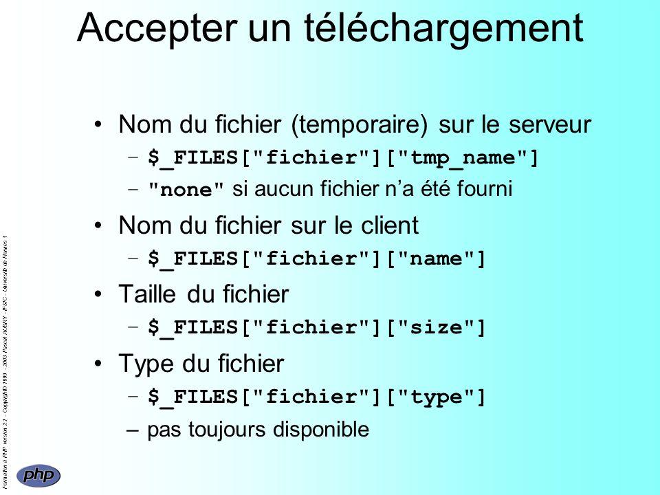 Formation à PHP version 2.1 - Copyright© 1999 - 2003 Pascal AUBRY - IFSIC - Université de Rennes 1 Accepter un téléchargement Nom du fichier (temporaire) sur le serveur –$_FILES[ fichier ][ tmp_name ] – none si aucun fichier na été fourni Nom du fichier sur le client –$_FILES[ fichier ][ name ] Taille du fichier –$_FILES[ fichier ][ size ] Type du fichier –$_FILES[ fichier ][ type ] –pas toujours disponible