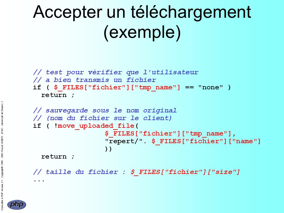 Formation à PHP version 2.1 - Copyright© 1999 - 2003 Pascal AUBRY - IFSIC - Université de Rennes 1 Accepter un téléchargement (exemple) // test pour vérifier que l utilisateur // a bien transmis un fichier if ( $_FILES[ fichier ][ tmp_name ] == none ) return ; // sauvegarde sous le nom original // (nom du fichier sur le client) if ( !move_uploaded_file( $_FILES[ fichier ][ tmp_name ], repert/ .