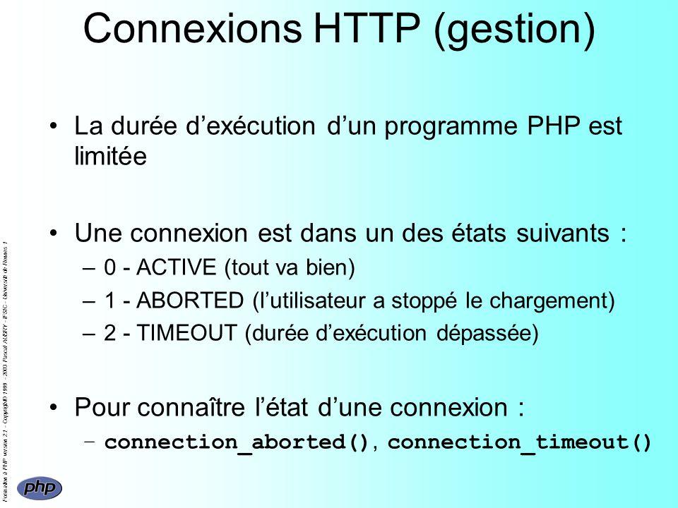 Formation à PHP version 2.1 - Copyright© 1999 - 2003 Pascal AUBRY - IFSIC - Université de Rennes 1 Connexions HTTP (gestion) La durée dexécution dun programme PHP est limitée Une connexion est dans un des états suivants : –0 - ACTIVE (tout va bien) –1 - ABORTED (lutilisateur a stoppé le chargement) –2 - TIMEOUT (durée dexécution dépassée) Pour connaître létat dune connexion : –connection_aborted(), connection_timeout()