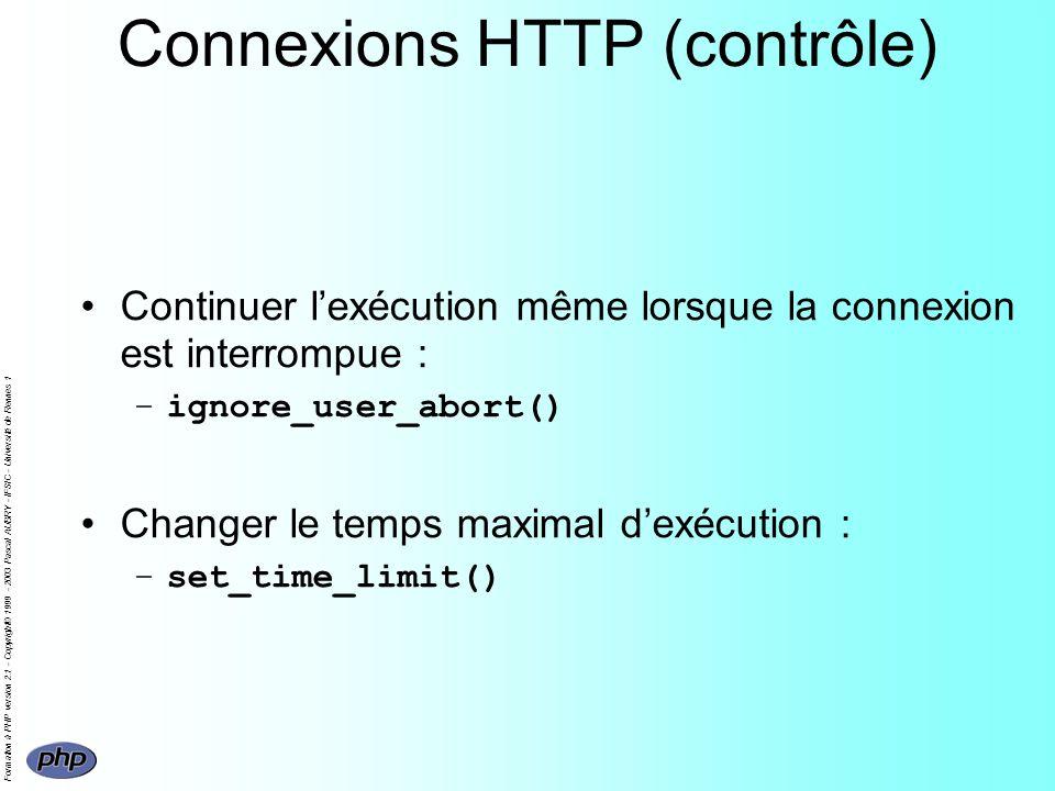 Formation à PHP version 2.1 - Copyright© 1999 - 2003 Pascal AUBRY - IFSIC - Université de Rennes 1 Connexions HTTP (contrôle) Continuer lexécution même lorsque la connexion est interrompue : –ignore_user_abort() Changer le temps maximal dexécution : –set_time_limit()