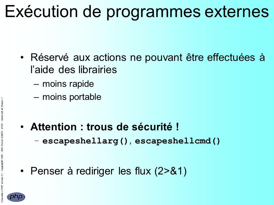 Formation à PHP version 2.1 - Copyright© 1999 - 2003 Pascal AUBRY - IFSIC - Université de Rennes 1 Exécution de programmes externes Réservé aux actions ne pouvant être effectuées à laide des librairies –moins rapide –moins portable Attention : trous de sécurité .