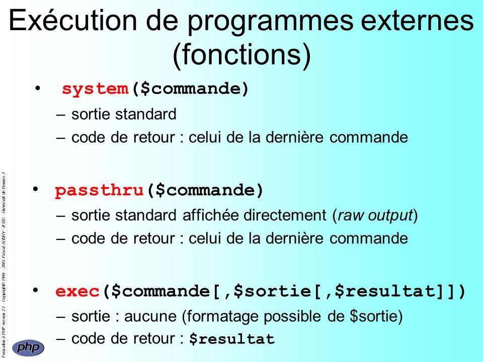Formation à PHP version 2.1 - Copyright© 1999 - 2003 Pascal AUBRY - IFSIC - Université de Rennes 1 Exécution de programmes externes (fonctions) system($commande) –sortie standard –code de retour : celui de la dernière commande passthru($commande) –sortie standard affichée directement (raw output) –code de retour : celui de la dernière commande exec($commande[,$sortie[,$resultat]]) –sortie : aucune (formatage possible de $sortie) –code de retour : $resultat