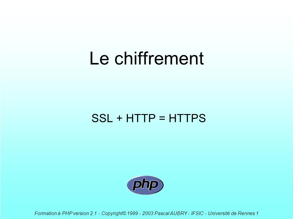 Formation à PHP version 2.1 - Copyright© 1999 - 2003 Pascal AUBRY - IFSIC - Université de Rennes 1 Le chiffrement SSL + HTTP = HTTPS