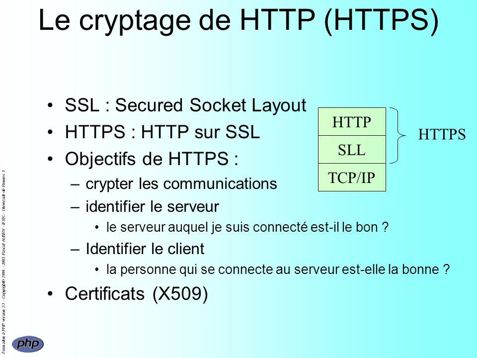 Formation à PHP version 2.1 - Copyright© 1999 - 2003 Pascal AUBRY - IFSIC - Université de Rennes 1 Le cryptage de HTTP (HTTPS) SSL : Secured Socket Layout HTTPS : HTTP sur SSL Objectifs de HTTPS : –crypter les communications –identifier le serveur le serveur auquel je suis connecté est-il le bon .