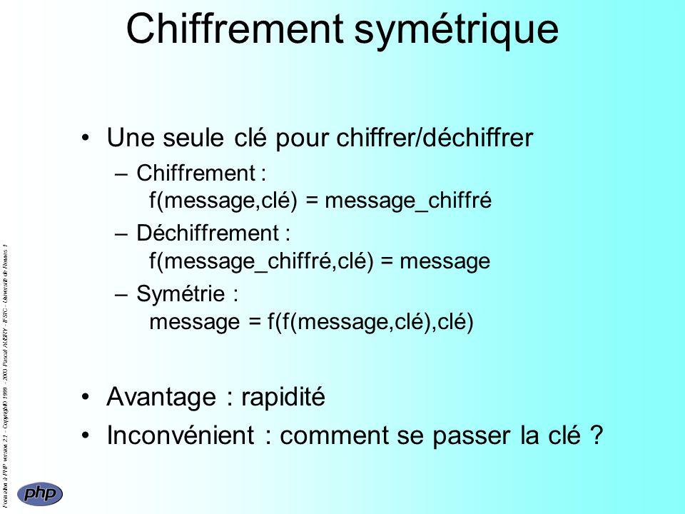 Formation à PHP version 2.1 - Copyright© 1999 - 2003 Pascal AUBRY - IFSIC - Université de Rennes 1 Chiffrement symétrique Une seule clé pour chiffrer/déchiffrer –Chiffrement : f(message,clé) = message_chiffré –Déchiffrement : f(message_chiffré,clé) = message –Symétrie : message = f(f(message,clé),clé) Avantage : rapidité Inconvénient : comment se passer la clé