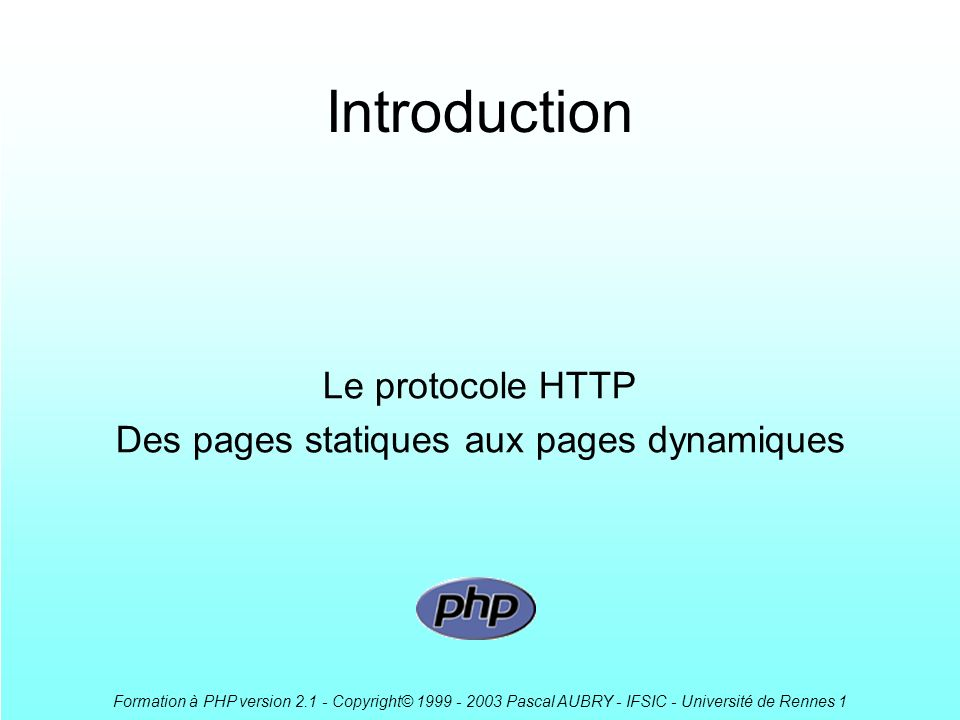 Formation à PHP version 2.1 - Copyright© 1999 - 2003 Pascal AUBRY - IFSIC - Université de Rennes 1 CGI : Common Gateway Interface Un standard pour linterface entre applications et serveurs dinformations Permet de passer des paramètres aux requêtes –dans lURL avec la méthode GET http://serv.dom.org/cgi-bin/script?arg1=val1&arg2=val2 –comme des données avec la méthode POST Exécution dun programme sur le serveur –Les informations renvoyées au client sont statiques –Des requêtes successives permettent le dynamisme