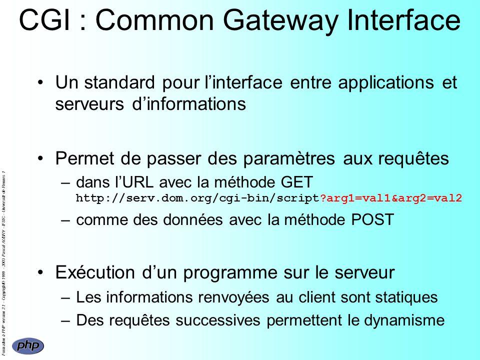 Formation à PHP version 2.1 - Copyright© 1999 - 2003 Pascal AUBRY - IFSIC - Université de Rennes 1 CGI : Common Gateway Interface Un standard pour linterface entre applications et serveurs dinformations Permet de passer des paramètres aux requêtes –dans lURL avec la méthode GET http://serv.dom.org/cgi-bin/script arg1=val1&arg2=val2 –comme des données avec la méthode POST Exécution dun programme sur le serveur –Les informations renvoyées au client sont statiques –Des requêtes successives permettent le dynamisme