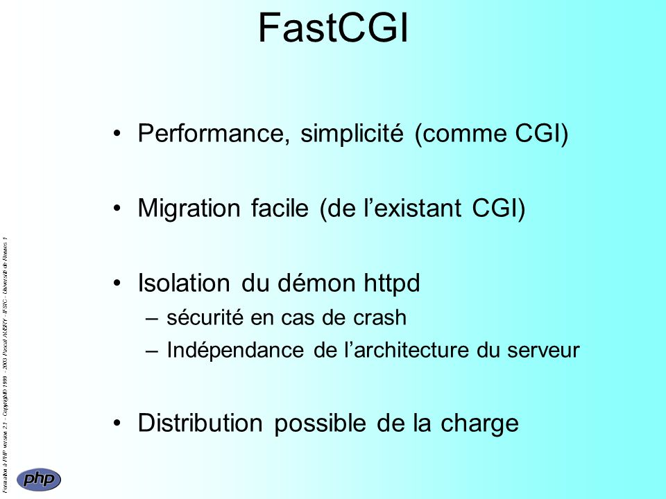 Formation à PHP version 2.1 - Copyright© 1999 - 2003 Pascal AUBRY - IFSIC - Université de Rennes 1 FastCGI Performance, simplicité (comme CGI) Migration facile (de lexistant CGI) Isolation du démon httpd –sécurité en cas de crash –Indépendance de larchitecture du serveur Distribution possible de la charge