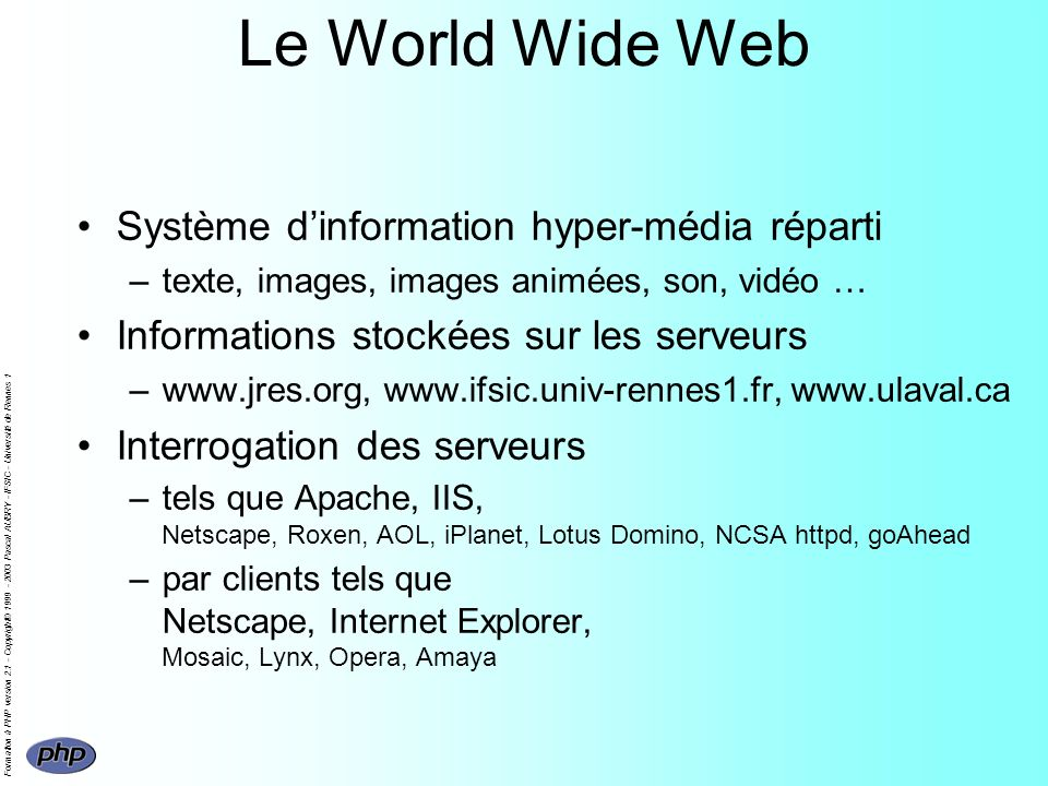 Formation à PHP version 2.1 - Copyright© 1999 - 2003 Pascal AUBRY - IFSIC - Université de Rennes 1 Le World Wide Web Système dinformation hyper-média réparti –texte, images, images animées, son, vidéo … Informations stockées sur les serveurs –www.jres.org, www.ifsic.univ-rennes1.fr, www.ulaval.ca Interrogation des serveurs –tels que Apache, IIS, Netscape, Roxen, AOL, iPlanet, Lotus Domino, NCSA httpd, goAhead –par clients tels que Netscape, Internet Explorer, Mosaic, Lynx, Opera, Amaya
