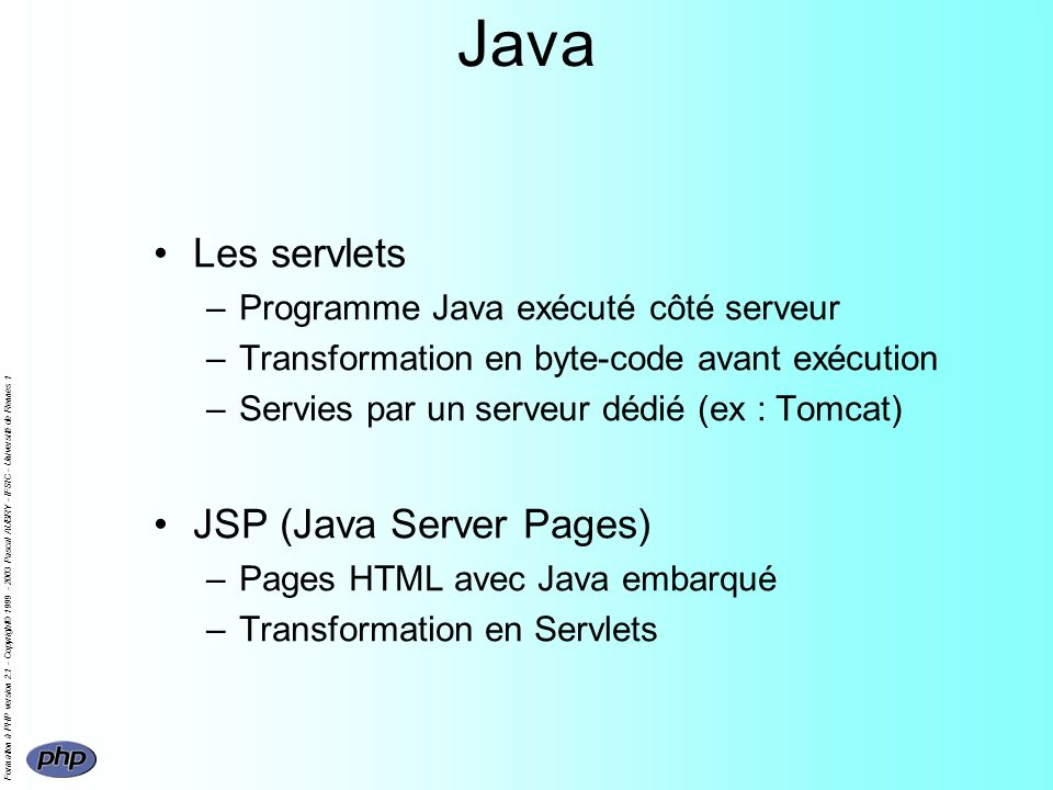 Formation à PHP version 2.1 - Copyright© 1999 - 2003 Pascal AUBRY - IFSIC - Université de Rennes 1 Java Les servlets –Programme Java exécuté côté serveur –Transformation en byte-code avant exécution –Servies par un serveur dédié (ex : Tomcat) JSP (Java Server Pages) –Pages HTML avec Java embarqué –Transformation en Servlets