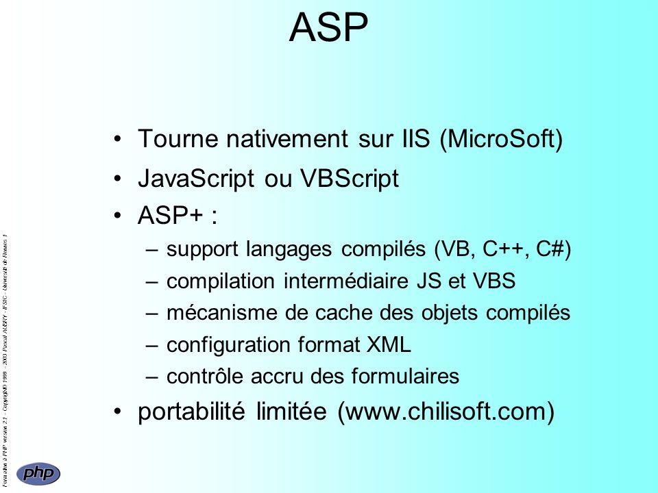 Formation à PHP version 2.1 - Copyright© 1999 - 2003 Pascal AUBRY - IFSIC - Université de Rennes 1 ASP Tourne nativement sur IIS (MicroSoft) JavaScript ou VBScript ASP+ : –support langages compilés (VB, C++, C#) –compilation intermédiaire JS et VBS –mécanisme de cache des objets compilés –configuration format XML –contrôle accru des formulaires portabilité limitée (www.chilisoft.com)