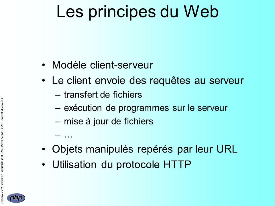 Formation à PHP version 2.1 - Copyright© 1999 - 2003 Pascal AUBRY - IFSIC - Université de Rennes 1 Le protocole HTTP Définit le langage utilisé pour les échanges entre client et serveur Web –version 0.9 simple protocole de transfert de données (GET et réponse) –version 1.0 restée un Internet Draft (RFC 1945) –actuellement version 1.1 RFC 2616 (juin 1999) Pas de session permanente entre client/serveur