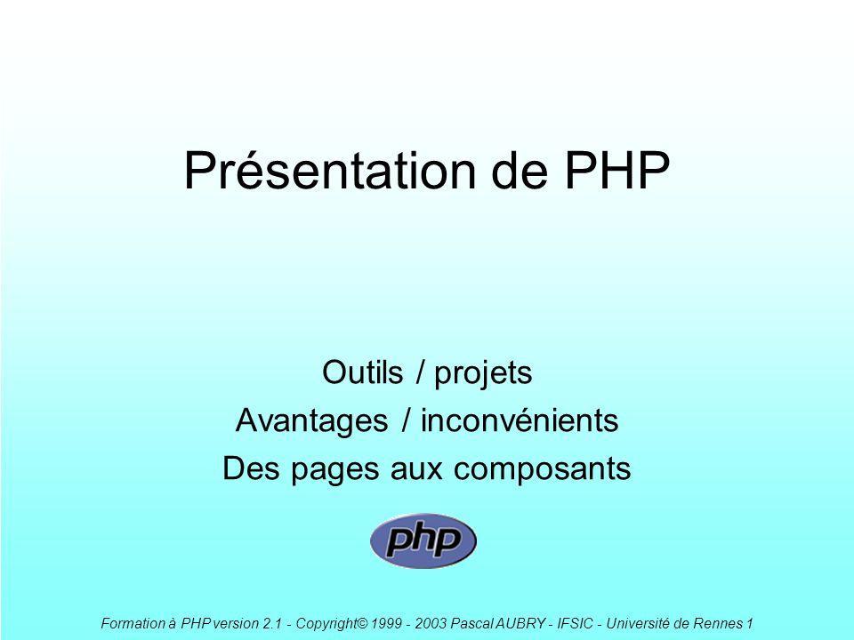 Formation à PHP version 2.1 - Copyright© 1999 - 2003 Pascal AUBRY - IFSIC - Université de Rennes 1 Présentation de PHP Outils / projets Avantages / in