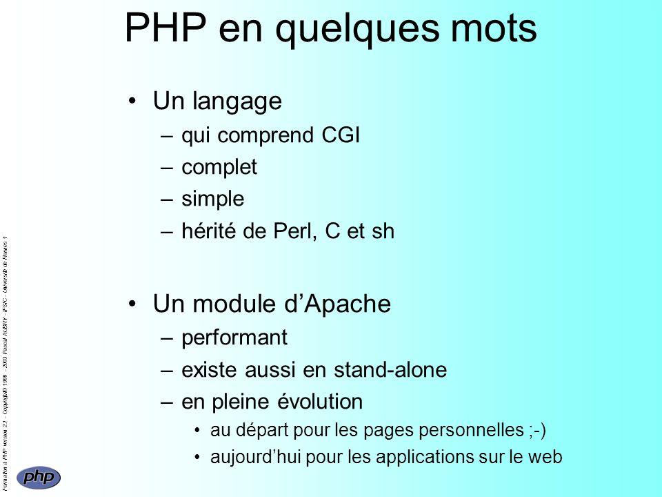 Formation à PHP version 2.1 - Copyright© 1999 - 2003 Pascal AUBRY - IFSIC - Université de Rennes 1 PHP en quelques mots Un langage –qui comprend CGI –complet –simple –hérité de Perl, C et sh Un module dApache –performant –existe aussi en stand-alone –en pleine évolution au départ pour les pages personnelles ;-) aujourdhui pour les applications sur le web