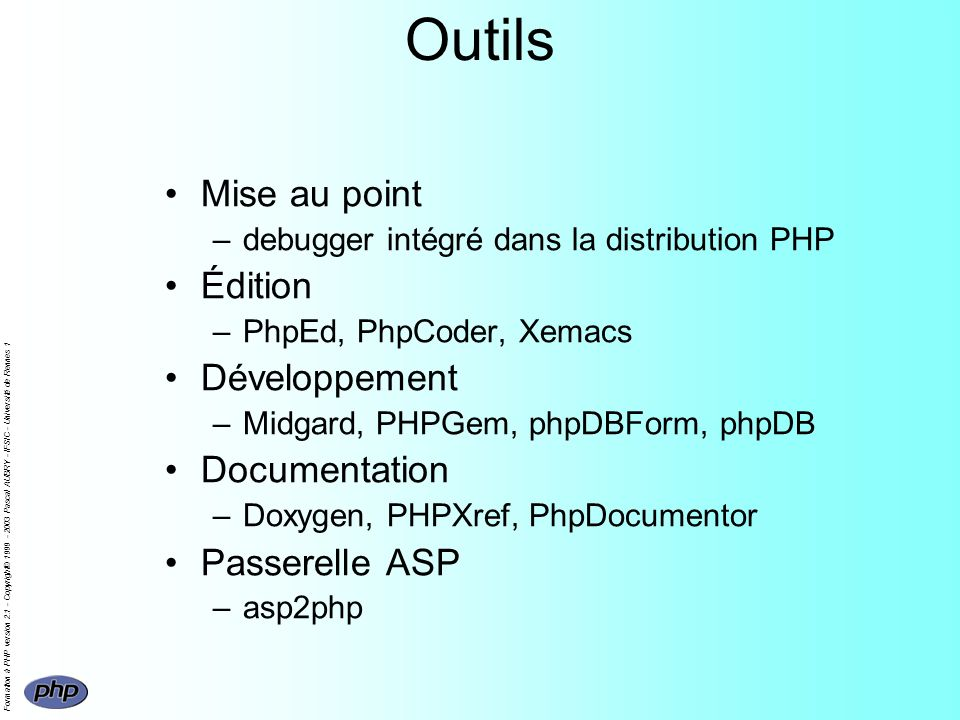 Formation à PHP version 2.1 - Copyright© 1999 - 2003 Pascal AUBRY - IFSIC - Université de Rennes 1 Outils Mise au point –debugger intégré dans la distribution PHP Édition –PhpEd, PhpCoder, Xemacs Développement –Midgard, PHPGem, phpDBForm, phpDB Documentation –Doxygen, PHPXref, PhpDocumentor Passerelle ASP –asp2php
