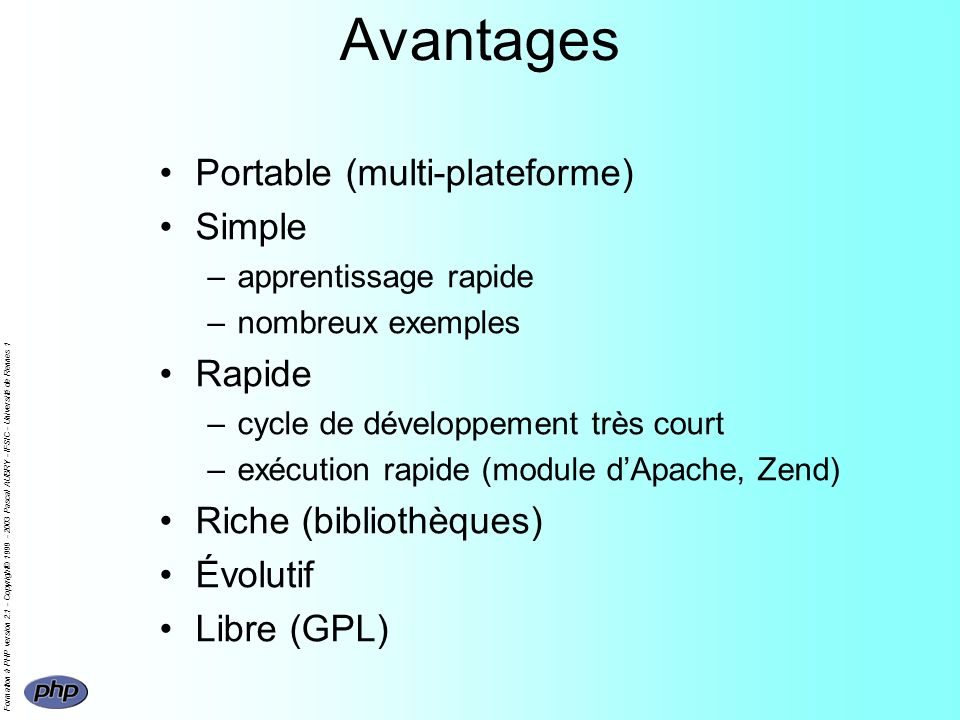 Formation à PHP version 2.1 - Copyright© 1999 - 2003 Pascal AUBRY - IFSIC - Université de Rennes 1 Avantages Portable (multi-plateforme) Simple –apprentissage rapide –nombreux exemples Rapide –cycle de développement très court –exécution rapide (module dApache, Zend) Riche (bibliothèques) Évolutif Libre (GPL)