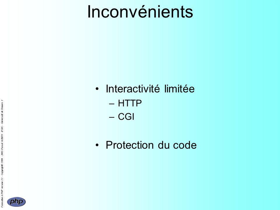 Formation à PHP version 2.1 - Copyright© 1999 - 2003 Pascal AUBRY - IFSIC - Université de Rennes 1 Inconvénients Interactivité limitée –HTTP –CGI Protection du code