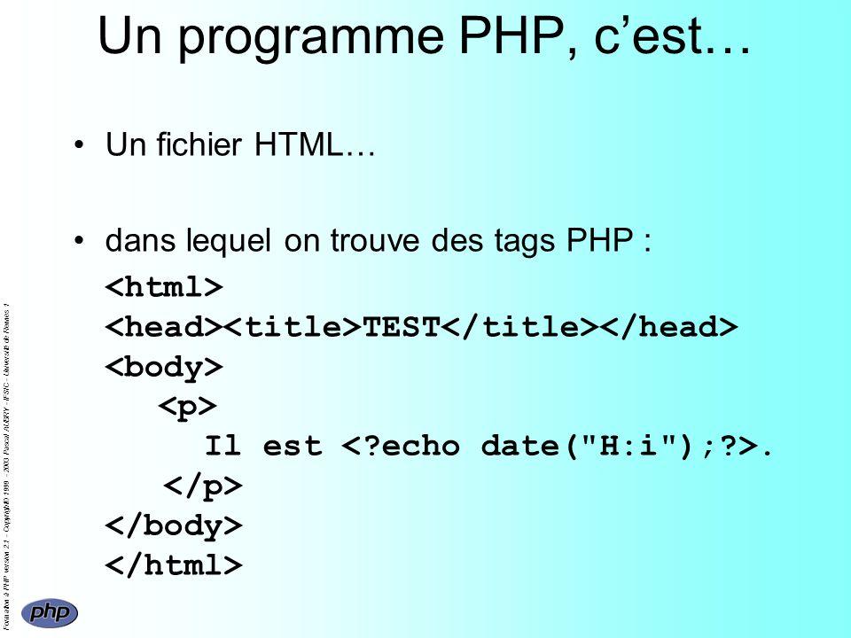 Formation à PHP version 2.1 - Copyright© 1999 - 2003 Pascal AUBRY - IFSIC - Université de Rennes 1 Un programme PHP, cest… Un fichier HTML… dans lequel on trouve des tags PHP : TEST Il est.