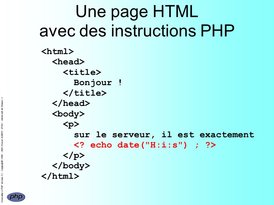 Formation à PHP version 2.1 - Copyright© 1999 - 2003 Pascal AUBRY - IFSIC - Université de Rennes 1 Une page HTML avec des instructions PHP Bonjour .