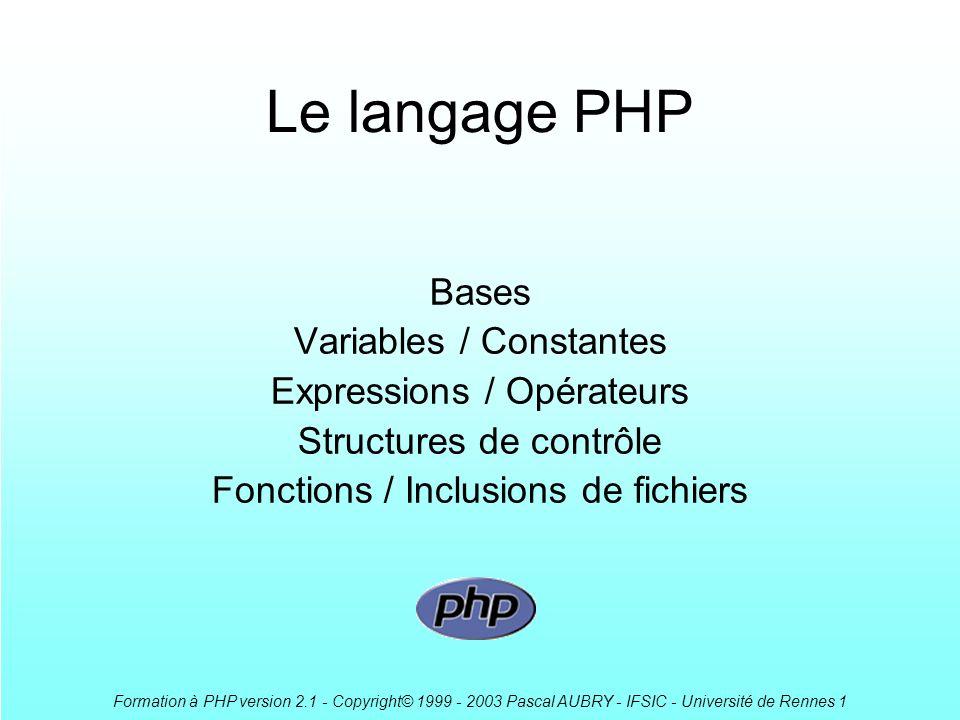 Formation à PHP version 2.1 - Copyright© 1999 - 2003 Pascal AUBRY - IFSIC - Université de Rennes 1 Le langage PHP Bases Variables / Constantes Expressions / Opérateurs Structures de contrôle Fonctions / Inclusions de fichiers