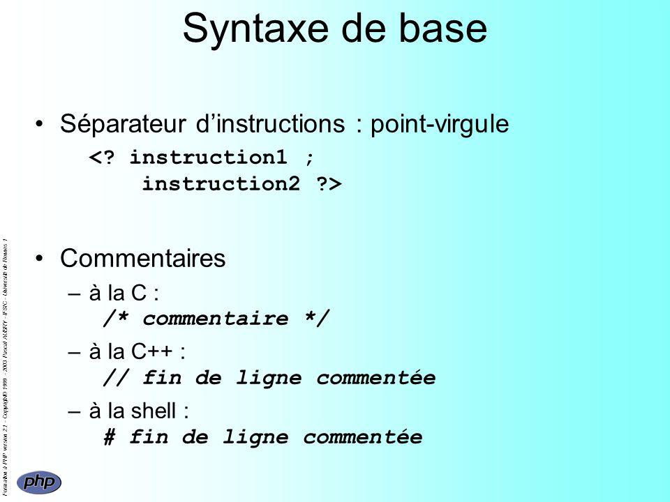 Formation à PHP version 2.1 - Copyright© 1999 - 2003 Pascal AUBRY - IFSIC - Université de Rennes 1 Syntaxe de base Séparateur dinstructions : point-virgule Commentaires –à la C : /* commentaire */ –à la C++ : // fin de ligne commentée –à la shell : # fin de ligne commentée