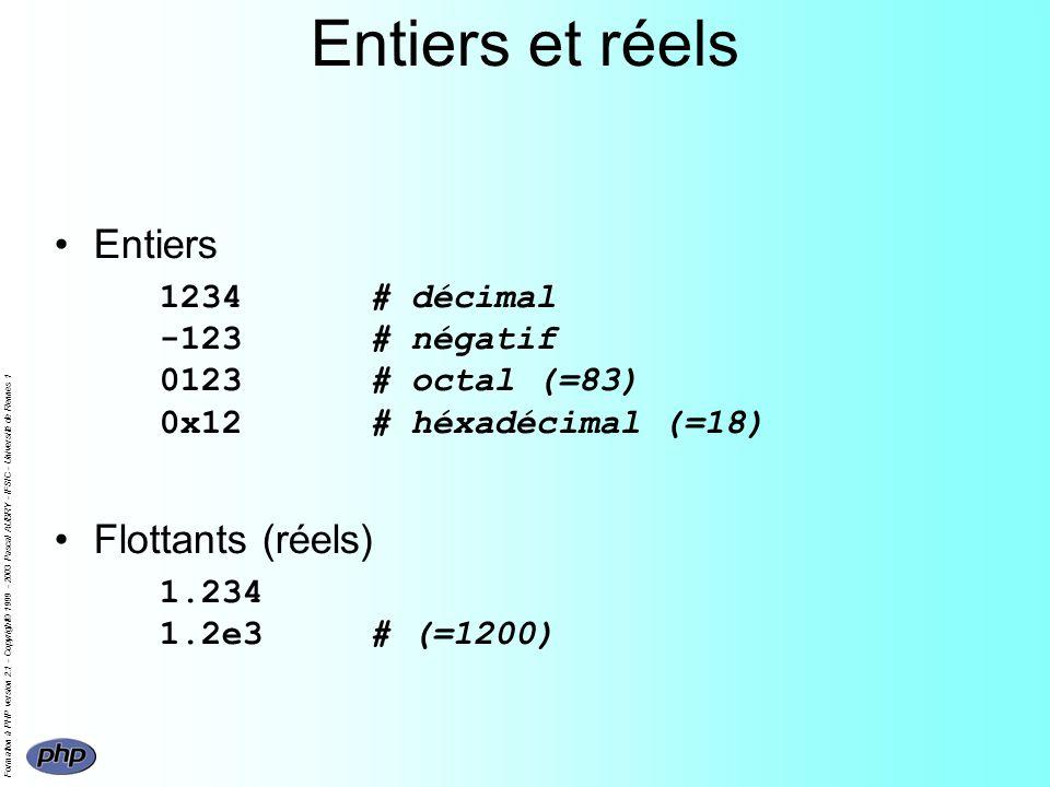 Formation à PHP version 2.1 - Copyright© 1999 - 2003 Pascal AUBRY - IFSIC - Université de Rennes 1 Entiers et réels Entiers 1234# décimal -123# négatif 0123# octal (=83) 0x12# héxadécimal (=18) Flottants (réels) 1.234 1.2e3# (=1200)