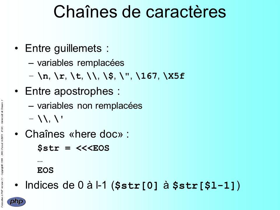 Formation à PHP version 2.1 - Copyright© 1999 - 2003 Pascal AUBRY - IFSIC - Université de Rennes 1 Chaînes de caractères Entre guillemets : –variables remplacées –\n, \r, \t, \\, \$, \ , \167, \X5f Entre apostrophes : –variables non remplacées –\\, \ Chaînes «here doc» : $str = <<<EOS … EOS Indices de 0 à l-1 ( $str[0] à $str[$l-1] )