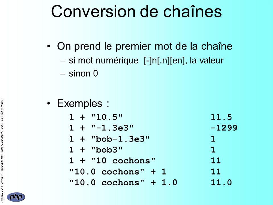 Formation à PHP version 2.1 - Copyright© 1999 - 2003 Pascal AUBRY - IFSIC - Université de Rennes 1 Conversion de chaînes On prend le premier mot de la chaîne –si mot numérique [-]n[.n][en], la valeur –sinon 0 Exemples : 1 + 10.5 11.5 1 + -1.3e3 -1299 1 + bob-1.3e3 1 1 + bob3 1 1 + 10 cochons 11 10.0 cochons + 111 10.0 cochons + 1.011.0