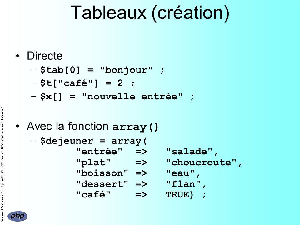 Formation à PHP version 2.1 - Copyright© 1999 - 2003 Pascal AUBRY - IFSIC - Université de Rennes 1 Tableaux (création) Directe –$tab[0] = bonjour ; –$t[ café ] = 2 ; –$x[] = nouvelle entrée ; Avec la fonction array() –$dejeuner = array( entrée => salade , plat => choucroute , boisson => eau , dessert => flan , café =>TRUE) ;