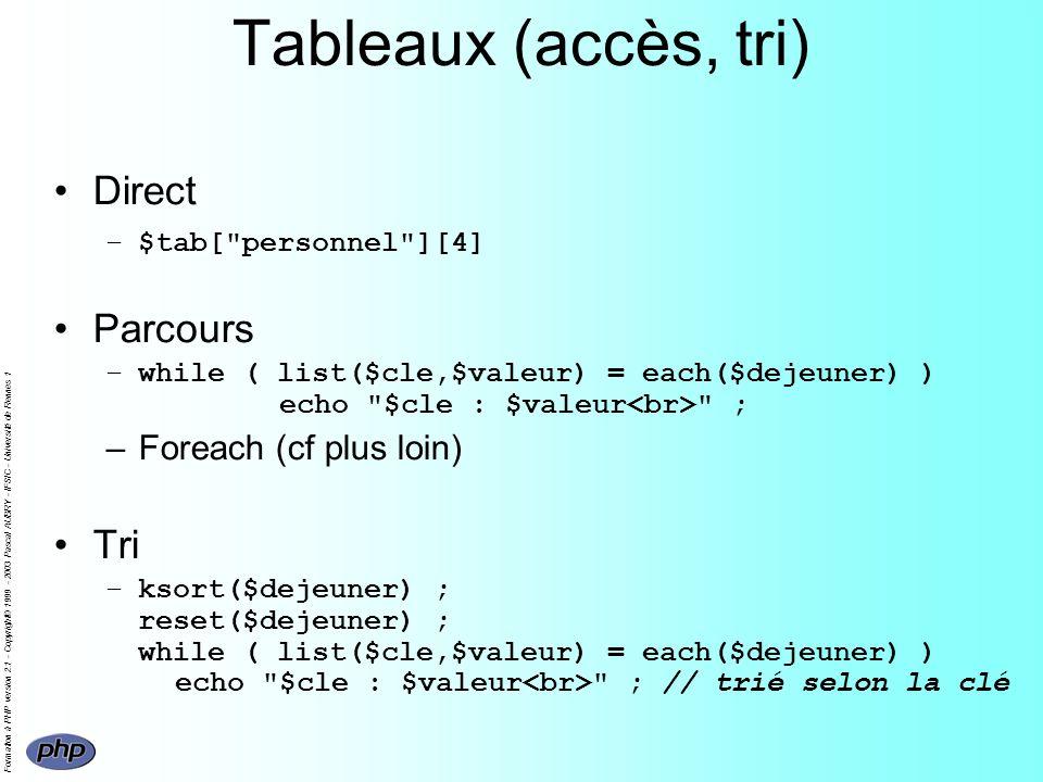Formation à PHP version 2.1 - Copyright© 1999 - 2003 Pascal AUBRY - IFSIC - Université de Rennes 1 Tableaux (accès, tri) Direct –$tab[ personnel ][4] Parcours –while ( list($cle,$valeur) = each($dejeuner) ) echo $cle : $valeur ; –Foreach (cf plus loin) Tri –ksort($dejeuner) ; reset($dejeuner) ; while ( list($cle,$valeur) = each($dejeuner) ) echo $cle : $valeur ; // trié selon la clé