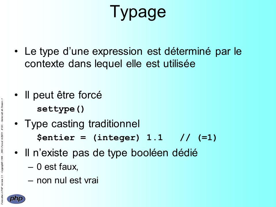 Formation à PHP version 2.1 - Copyright© 1999 - 2003 Pascal AUBRY - IFSIC - Université de Rennes 1 Typage Le type dune expression est déterminé par le contexte dans lequel elle est utilisée Il peut être forcé settype() Type casting traditionnel $entier = (integer) 1.1 // (=1) Il nexiste pas de type booléen dédié –0 est faux, –non nul est vrai