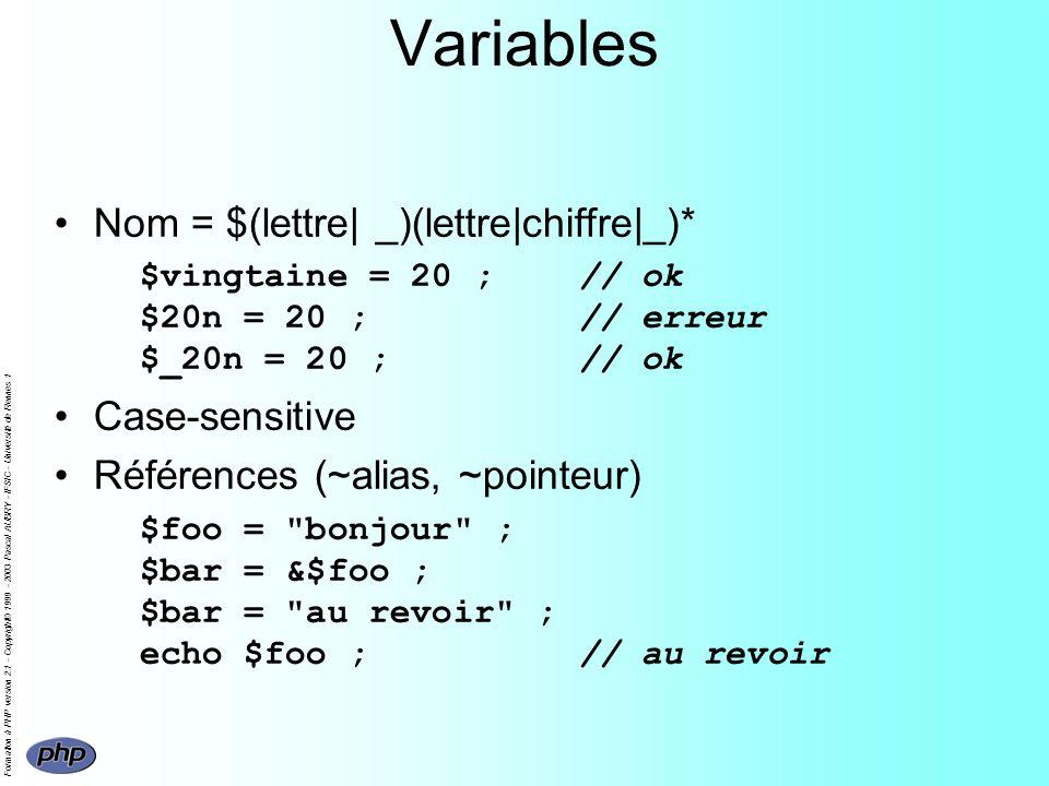 Formation à PHP version 2.1 - Copyright© 1999 - 2003 Pascal AUBRY - IFSIC - Université de Rennes 1 Variables Nom = $(lettre| _)(lettre|chiffre|_)* $vingtaine = 20 ;// ok $20n = 20 ;// erreur $_20n = 20 ;// ok Case-sensitive Références (~alias, ~pointeur) $foo = bonjour ; $bar = &$foo ; $bar = au revoir ; echo $foo ;// au revoir