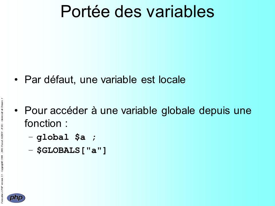 Formation à PHP version 2.1 - Copyright© 1999 - 2003 Pascal AUBRY - IFSIC - Université de Rennes 1 Portée des variables Par défaut, une variable est locale Pour accéder à une variable globale depuis une fonction : –global $a ; –$GLOBALS[ a ]
