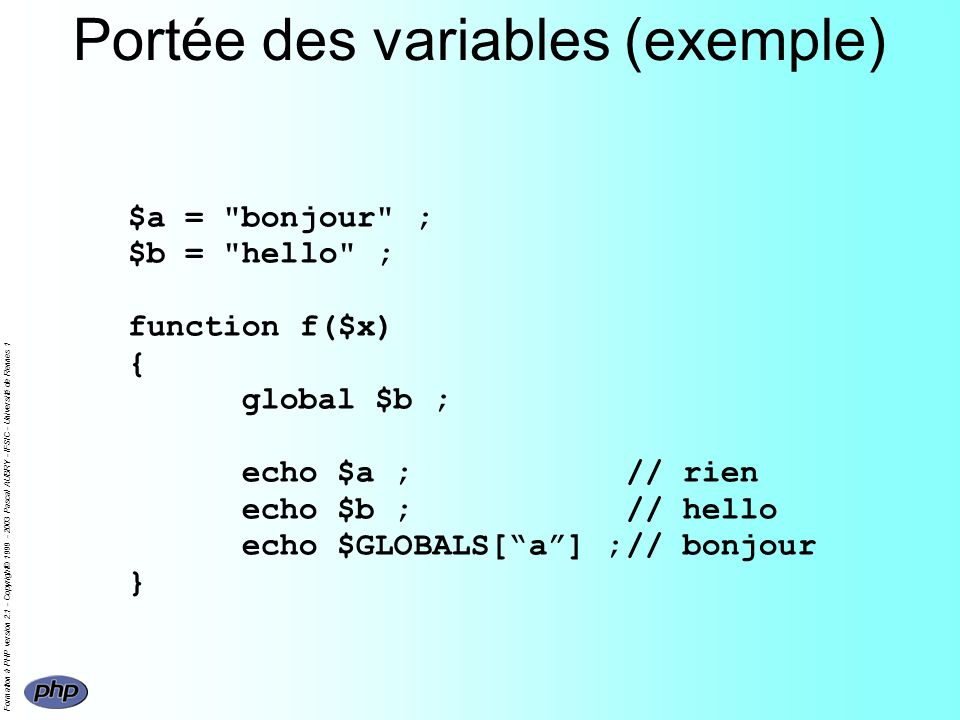 Formation à PHP version 2.1 - Copyright© 1999 - 2003 Pascal AUBRY - IFSIC - Université de Rennes 1 Portée des variables (exemple) $a = bonjour ; $b = hello ; function f($x) { global $b ; echo $a ;// rien echo $b ;// hello echo $GLOBALS[a] ;// bonjour }