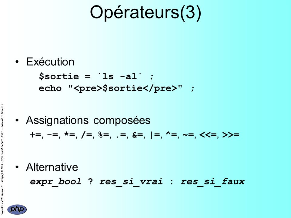 Formation à PHP version 2.1 - Copyright© 1999 - 2003 Pascal AUBRY - IFSIC - Université de Rennes 1 Opérateurs(3) Exécution $sortie = `ls -al` ; echo $sortie ; Assignations composées +=, -=, *=, /=, %=,.=, &=, |=, ^=, ~=, >= Alternative expr_bool .