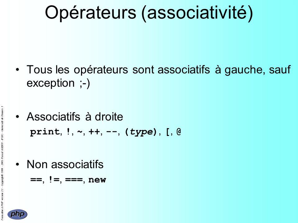 Formation à PHP version 2.1 - Copyright© 1999 - 2003 Pascal AUBRY - IFSIC - Université de Rennes 1 Opérateurs (associativité) Tous les opérateurs sont associatifs à gauche, sauf exception ;-) Associatifs à droite print, !, ~, ++, --, (type), [, @ Non associatifs ==, !=, ===, new