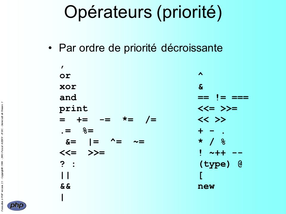 Formation à PHP version 2.1 - Copyright© 1999 - 2003 Pascal AUBRY - IFSIC - Université de Rennes 1 Opérateurs (priorité), or xor and print = += -= *= /=.= %= &= |= ^= ~= >= .