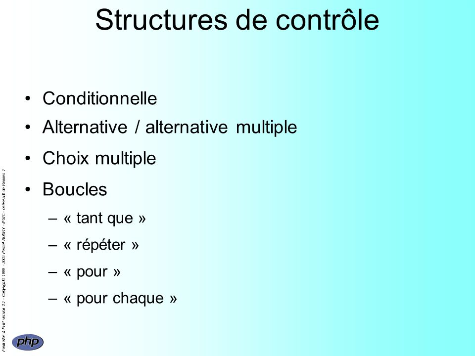 Formation à PHP version 2.1 - Copyright© 1999 - 2003 Pascal AUBRY - IFSIC - Université de Rennes 1 Structures de contrôle Conditionnelle Alternative / alternative multiple Choix multiple Boucles –« tant que » –« répéter » –« pour » –« pour chaque »