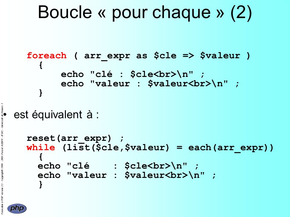 Formation à PHP version 2.1 - Copyright© 1999 - 2003 Pascal AUBRY - IFSIC - Université de Rennes 1 Boucle « pour chaque » (2) foreach ( arr_expr as $cle => $valeur ) { echo clé : $cle \n ; echo valeur : $valeur \n ; } est équivalent à : reset(arr_expr) ; while (list($cle,$valeur) = each(arr_expr)) { echo clé : $cle \n ; echo valeur : $valeur \n ; }