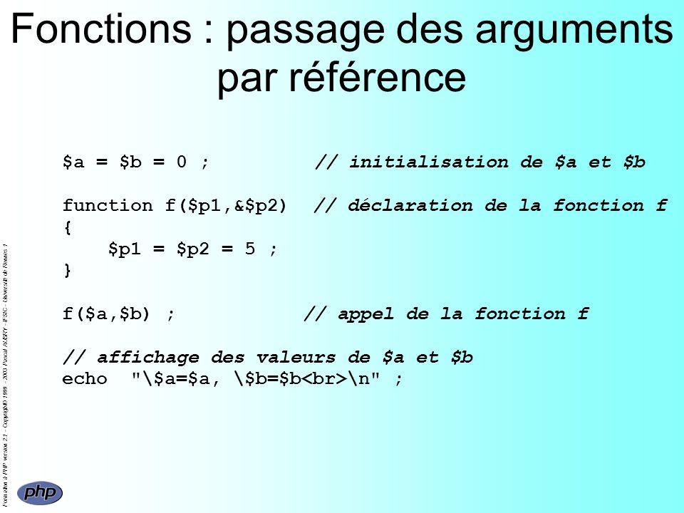 Formation à PHP version 2.1 - Copyright© 1999 - 2003 Pascal AUBRY - IFSIC - Université de Rennes 1 Fonctions : passage des arguments par référence $a = $b = 0 ; // initialisation de $a et $b function f($p1,&$p2) // déclaration de la fonction f { $p1 = $p2 = 5 ; } f($a,$b) ; // appel de la fonction f // affichage des valeurs de $a et $b echo \$a=$a, \$b=$b \n ;