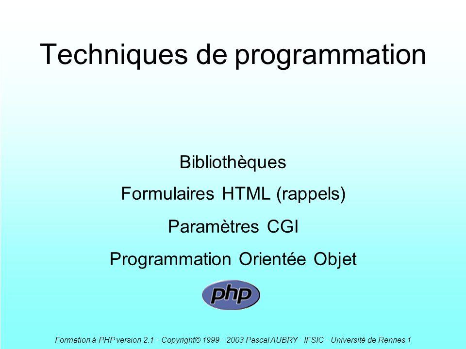 Formation à PHP version 2.1 - Copyright© 1999 - 2003 Pascal AUBRY - IFSIC - Université de Rennes 1 Techniques de programmation Bibliothèques Formulaires HTML (rappels) Paramètres CGI Programmation Orientée Objet