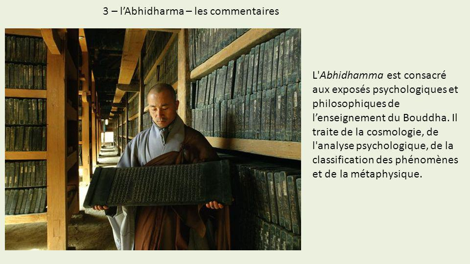 3 – lAbhidharma – les commentaires L'Abhidhamma est consacré aux exposés psychologiques et philosophiques de lenseignement du Bouddha. Il traite de la