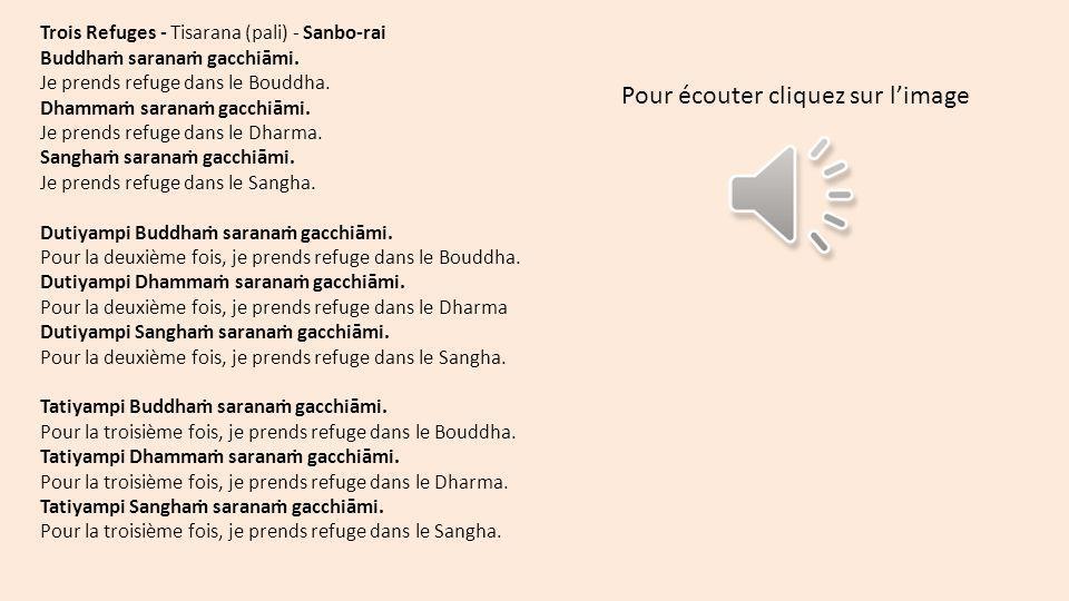 Trois Refuges - Tisarana (pali) - Sanbo-rai Buddha sarana gacchiāmi. Je prends refuge dans le Bouddha. Dhamma sarana gacchiāmi. Je prends refuge dans