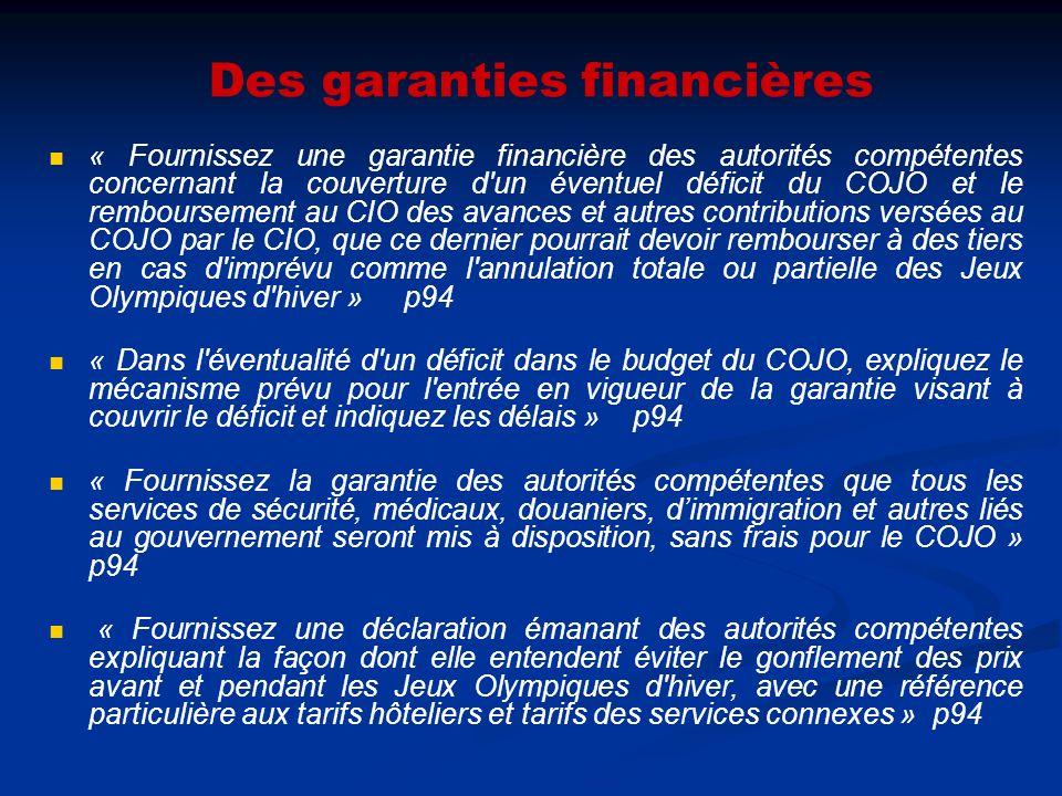 Des garanties financières « Fournissez une garantie financière des autorités compétentes concernant la couverture d un éventuel déficit du COJO et le remboursement au CIO des avances et autres contributions versées au COJO par le CIO, que ce dernier pourrait devoir rembourser à des tiers en cas d imprévu comme l annulation totale ou partielle des Jeux Olympiques d hiver » p94 « Dans l éventualité d un déficit dans le budget du COJO, expliquez le mécanisme prévu pour l entrée en vigueur de la garantie visant à couvrir le déficit et indiquez les délais » p94 « Fournissez la garantie des autorités compétentes que tous les services de sécurité, médicaux, douaniers, dimmigration et autres liés au gouvernement seront mis à disposition, sans frais pour le COJO » p94 « Fournissez une déclaration émanant des autorités compétentes expliquant la façon dont elle entendent éviter le gonflement des prix avant et pendant les Jeux Olympiques d hiver, avec une référence particulière aux tarifs hôteliers et tarifs des services connexes » p94