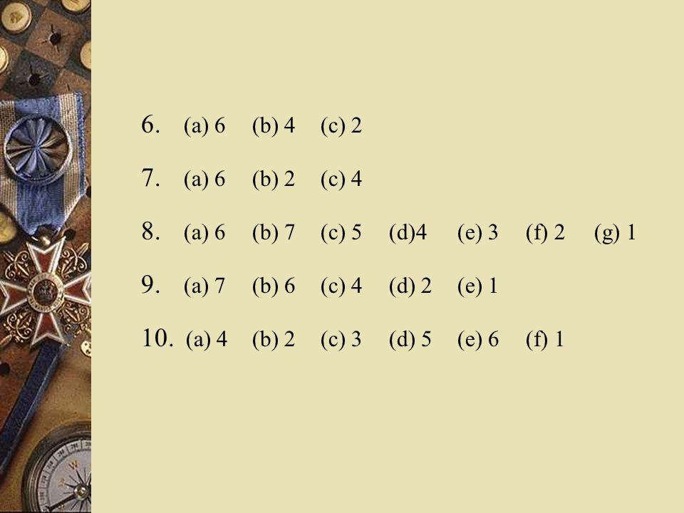 6. (a) 6 (b) 4 (c) 2 7. (a) 6 (b) 2 (c) 4 8. (a) 6 (b) 7 (c) 5 (d)4(e) 3 (f) 2 (g) 1 9.