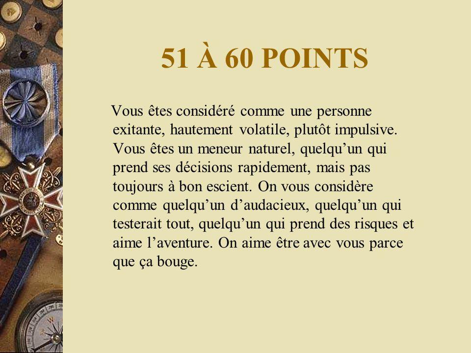 51 À 60 POINTS Vous êtes considéré comme une personne exitante, hautement volatile, plutôt impulsive.