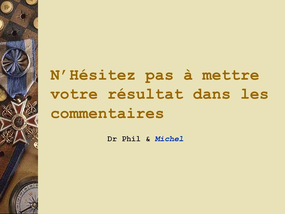 NHésitez pas à mettre votre résultat dans les commentaires Dr Phil & Michel