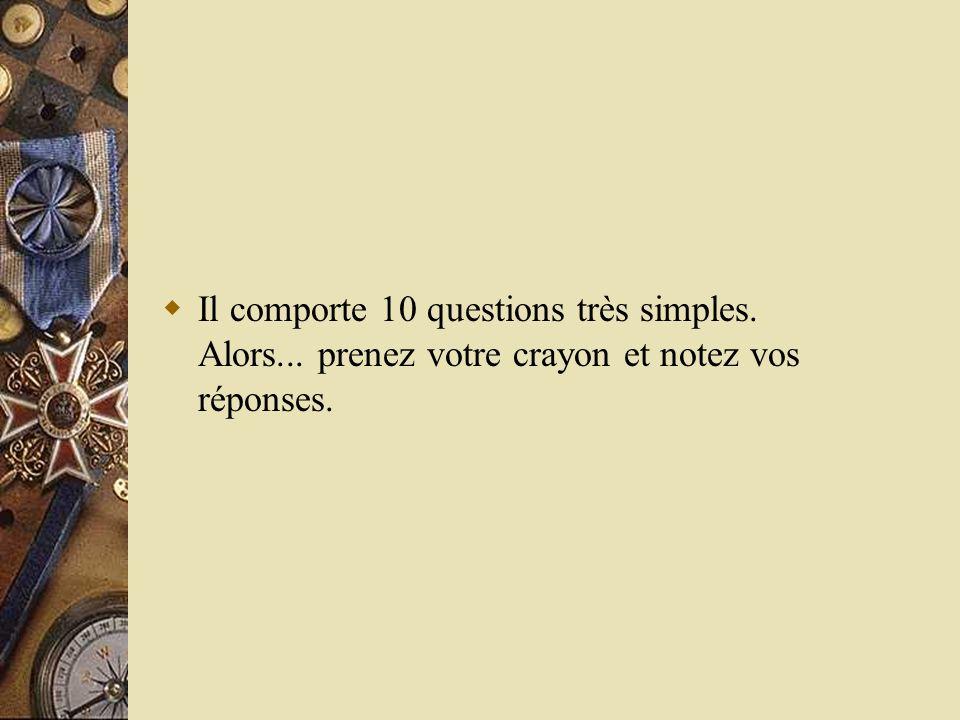 Il comporte 10 questions très simples. Alors... prenez votre crayon et notez vos réponses.