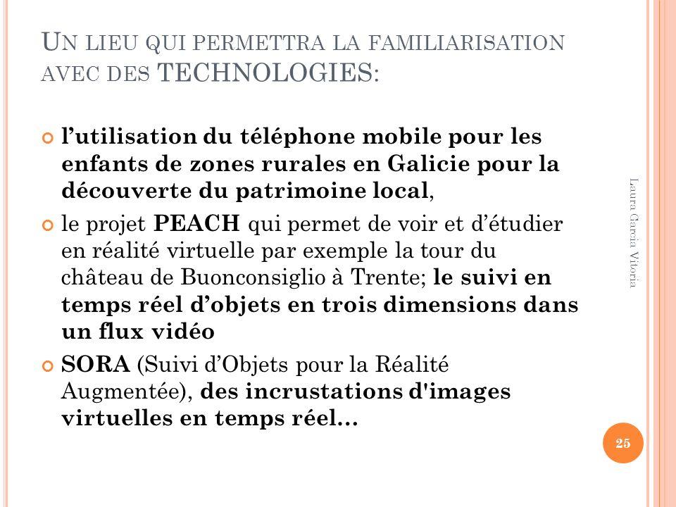 U N LIEU QUI PERMETTRA LA FAMILIARISATION AVEC DES TECHNOLOGIES: lutilisation du téléphone mobile pour les enfants de zones rurales en Galicie pour la découverte du patrimoine local, le projet PEACH qui permet de voir et détudier en réalité virtuelle par exemple la tour du château de Buonconsiglio à Trente; le suivi en temps réel dobjets en trois dimensions dans un flux vidéo SORA (Suivi dObjets pour la Réalité Augmentée), des incrustations d images virtuelles en temps réel… 25 Laura Garcia Vitoria